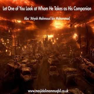 Let One of You Look at Whom He Takes as His Companion | Abu 'Atiyah Mahmoud bin Muhammad