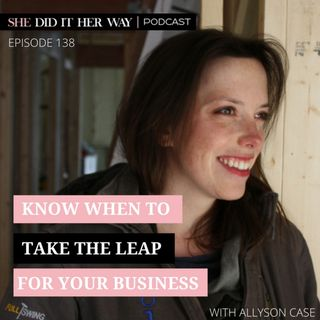 SDH138: Know When to Take the Leap for Your Business with Allyson Case