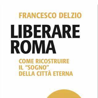 """Francesco Delzio """"Liberare Roma"""""""