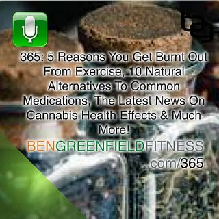 365: 5 Reasons You Get Burnt Out From Exercise, 10 Natural Alternatives To Common Medications, The Latest News On Cannabis Health Effects &