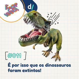 É Por Isso! #11 - É por isso que os dinossauros foram extintos!
