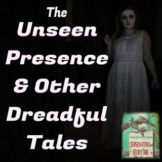 The Unseen Presence and Other Dreadful Tales | Podcast E9