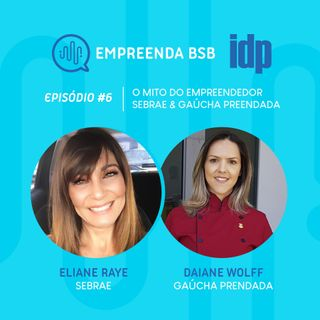 Empreenda BSB #06 | O Mito do Empreendedor - Sebrae (Eliane Raye) e Gaúcha Prendada (Daiane Wolff)