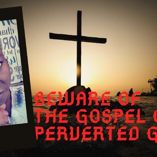 BEWARE OF THE GOSPEL OF PERVERTED GRACE