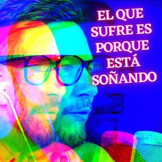 #303 El que sufre es porque está soñando (Podcast)