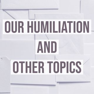 Our Humiliation and Other Topics