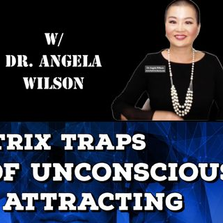 Matrix Traps, Power of Unconscious, Mind Attracting with Dr. Angela Wilson