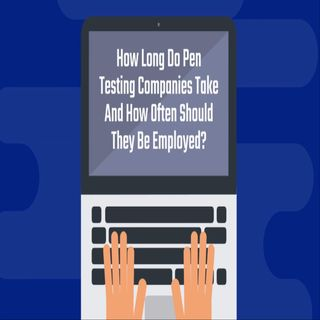 How Long Do Pen Testing Companies Take And How Often Should They Be Employed?