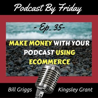 PBF35 How to Make Money with Your Podcast Using Ecommerce with Kingsley Grant and Bill Griggs