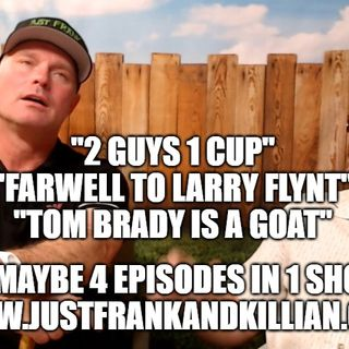 3 or 4 Episodes in 1 Show | 2 Guys 1 Cup | Tom Brady is a GOAT | Larry Flynt Farewell | Just Frank And Killian | JFAK