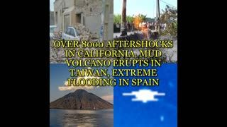 OVER 8000 AFTERSHOCKS IN CALIFORNIA, MUD VOLCANO ERUPTS IN TAIWAN, EXTREME FLOODING IN SPAIN