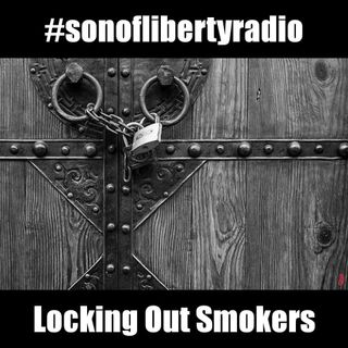 #sonoflibertyradio - Locking Out Smokers