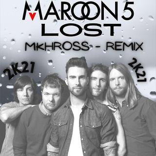 Maroon 5 - Lost ( MKHROSS - REMIX ) #2K21#