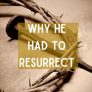 Why He Had to Resurrect