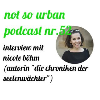 "not so urban podcast nr.52: Nicole Böhm (Autorin, ""Die Chroniken der Seelenwächter"" )"