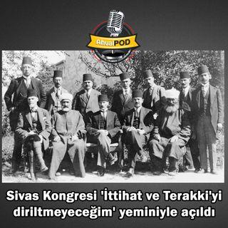 Kuyaş: Sivas Kongresi 'İttihat ve Terakki'yi diriltmeyeceğim' yeminiyle açıldı