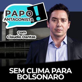 Sem clima para Bolsonaro - Papo Antagonista com Claudio Dantas