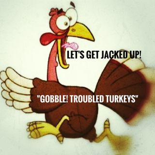 "LET'S GET JACKED UP! ""Gobble Troubled Turkeys"""