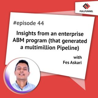 Episode 44: Insights from an enterprise ABM program (that generated a multimillion Pipeline)  with Fes Askari