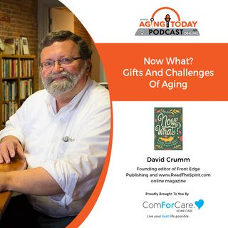 7/26/21: David Crumm, Editor, Front Edge Publishing | GIFTS AND CHALLENGES OF AGING |Aging Today with Mark Turnbull from ComForCare Portland