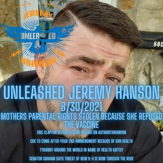 Unleashed Jeremy Hanson 8/31/2021 Outrage and Tyranny Il judge steals parental rights from mother after she refuses vaccine!!!