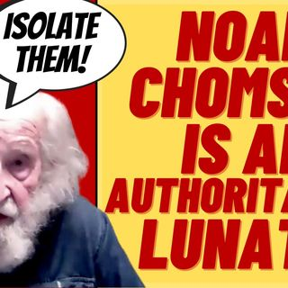 """NOAM CHOMSKY Is An Authoritarian Lunatic.  Wants To """"Isolate"""" People"""