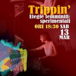 Trippin' #24 - Elegie femminili: sperimentali - 13/03/2021