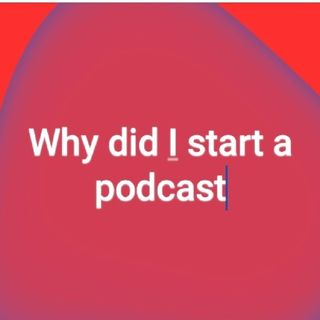 Why Did I Decide To Begin A Podcast? Who Am I?