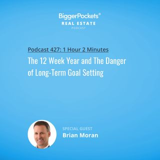 427: The 12 Week Year and The Danger of Long-Term Goal Setting with Brian Moran