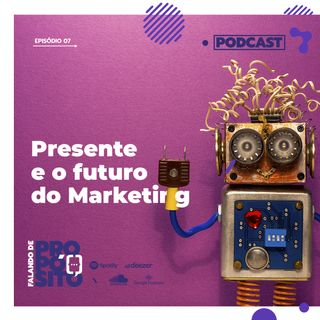 EP.07 - Presente e o futuro do Marketing