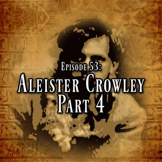 Episode 53: Aleister Crowley Part 4