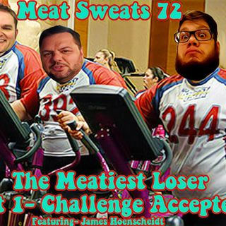 Episode 72- The Meatiest Loser, Pt 1. Challenge Accepted