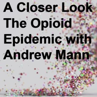 A Closer Look at The Opioid Epidemic with Andrew Mann