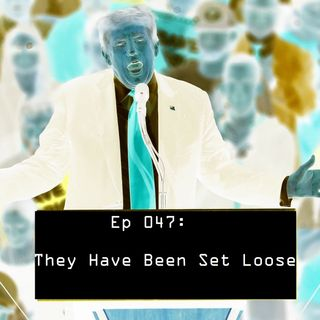 Ep 047 - They Have Been Set Loose