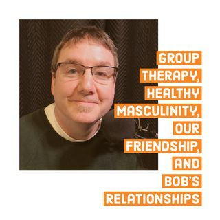 Group Therapy, Healthy Masculinity, Our Friendship, and Bob's Relationships