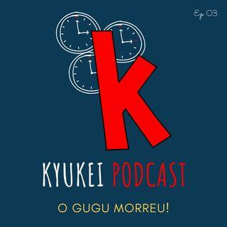 O Gugu morreu - Kyukei podcast ep. 03