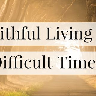 Faithful Living in Difficult Times