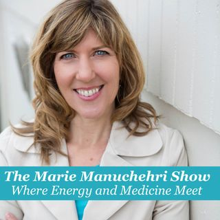The Marie Manuchehri Show...Where Energy and Medicine Meet