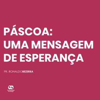 PÁSCOA: UMA MENSAGEM DE ESPERANÇA // pr. Ronaldo Bezerra