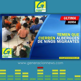 763: TEMEN QUE CIERREN ALBERGUES DE NIÑOS MIGRANTES