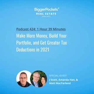 424: Make More Money, Build Your Portfolio, and Get Greater Tax Deductions in 2021 with J Scott, Amanda Han, & Matt MacFarland