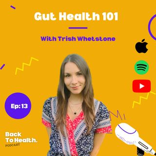 Episode 13 - Gut Health 101 With Trish Whetstone.