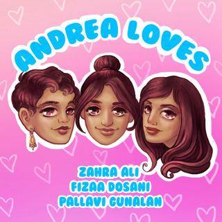 Ep 8: Andrea Loves Pallavi Gunalan, Fizaa Dosani, and Zahra Ali: Dating While Desi