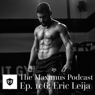 The Maximus Podcast Ep. 106 - Eric Leija