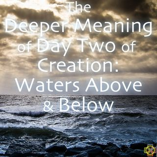 The Deeper Meaning of the Creation Story: Day 2, Waters Above & Below