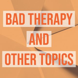 Bad Therapy and Other Topics