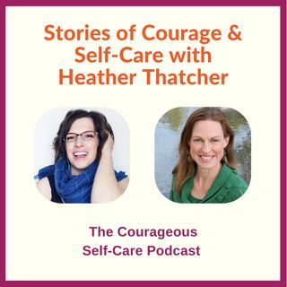 Stories of Courage & Self-Care with Heather Thatcher