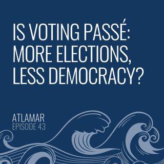 Is Voting Passé: More Elections, Less Democracy? [Episode 43]