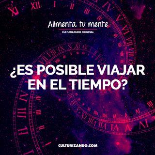 ¡¿Es posible viajar en el tiempo?! • Culturizando
