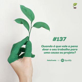 #137 - Vale a pena doar seu trabalho para causas e projetos?